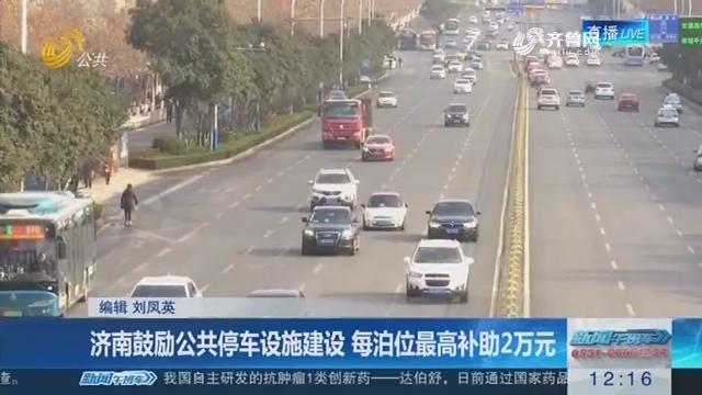 济南鼓励公共停车设施建设 每泊位最高补助2万元