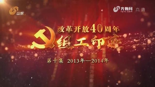 """20190108《齐鲁先锋》:改革开放40周年""""组工印迹""""第十集 2013——2014"""