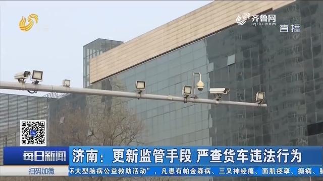济南:更新监管手段 严查货车违法行为