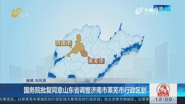 国务院批复同意山东省调整济南市莱芜市行政区划