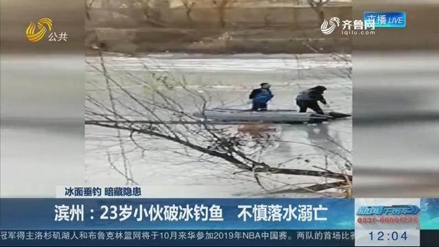 【冰面垂钓 暗藏隐患】滨州:23岁小伙破冰钓鱼 不慎落水溺亡