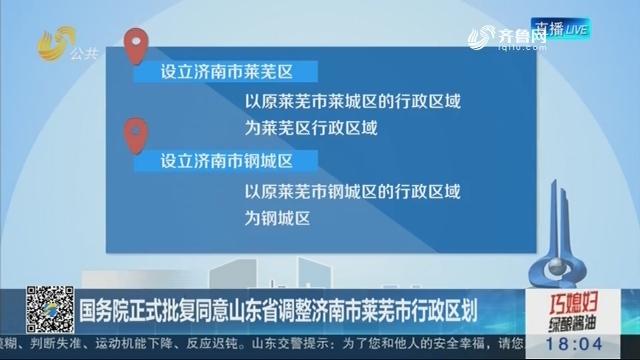 【权威发布】国务院正式批复同意山东省调整济南市莱芜市行政区划