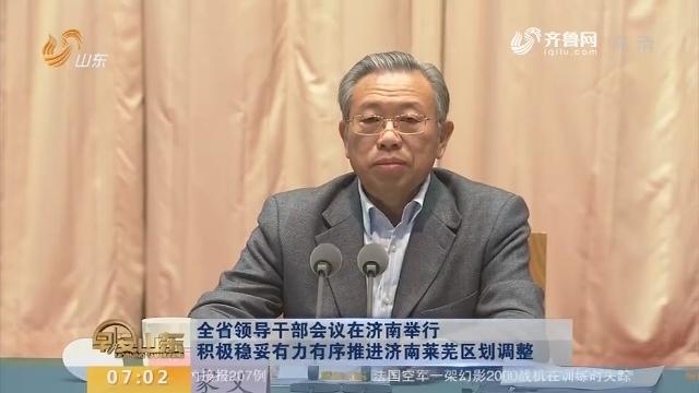 全省领导干部会议在济南举行 积极稳妥有力有序推进济南莱芜区划调整