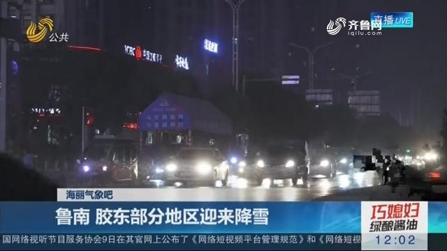 【海丽气象吧】鲁南 胶东部分地区迎来降雪