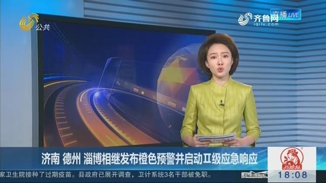 济南 德州 淄博相继发布橙色预警并启动Ⅱ级应急响应