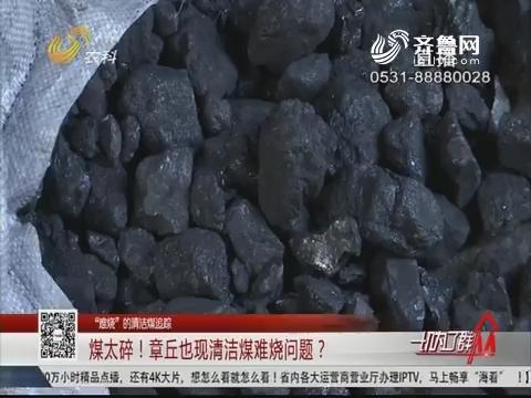 """【""""难烧""""的清洁煤追踪】煤太碎!章丘也现清洁煤难烧问题?"""