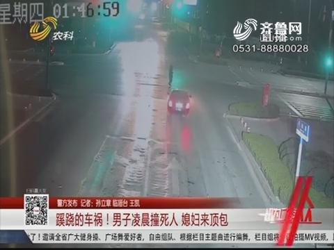 【警方发布】淄博:蹊跷的车祸!男子凌晨撞死人 媳妇来顶包