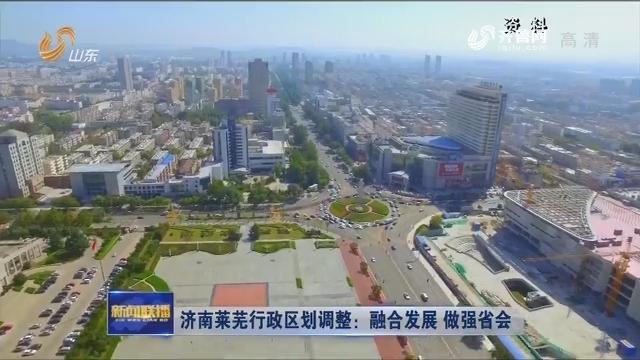 济南莱芜行政区划调整:融合发展 做强省会