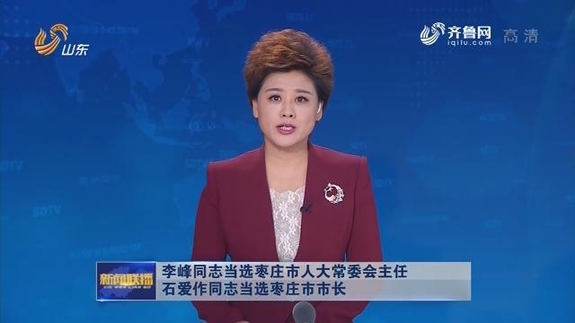 李峰同志当选枣庄市人大常委会主任 石爱作同志当选枣庄市市长
