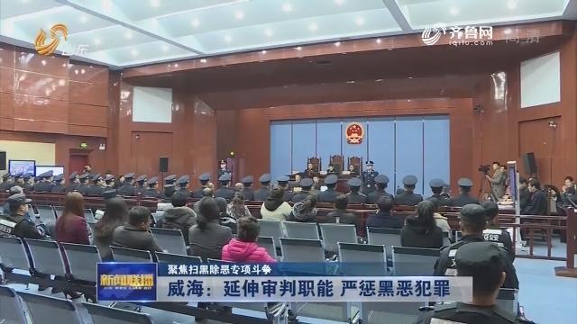 【聚焦扫黑除恶专项斗争】威海:延伸审判职能 严惩黑恶犯罪