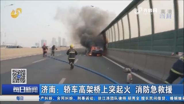 济南:轿车高架桥上突起火 消防急救援
