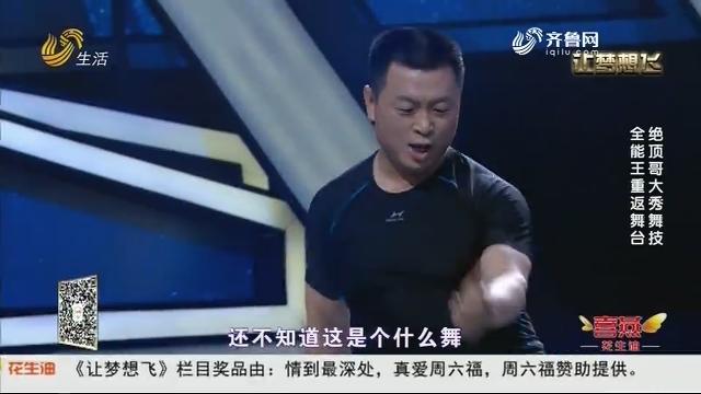 20190110《让梦想飞》:全能王重返舞台 绝顶哥大秀舞技