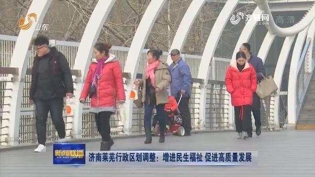 济南莱芜行政区划调整:增进民生福祉 促进高质量发展