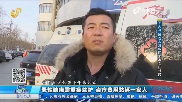 潍坊:恶性脑瘤需要重症监护 治疗费用愁坏一家人