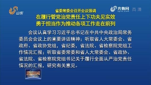 省委常委会会议 在履行管党治党责任上下功夫见实效 勇于担当作为推动各项工作走在前列