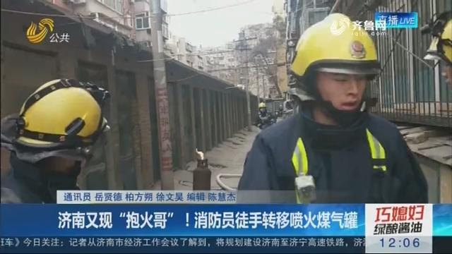 """济南又现""""抱火哥""""!消防员徒手转移喷火煤气罐"""