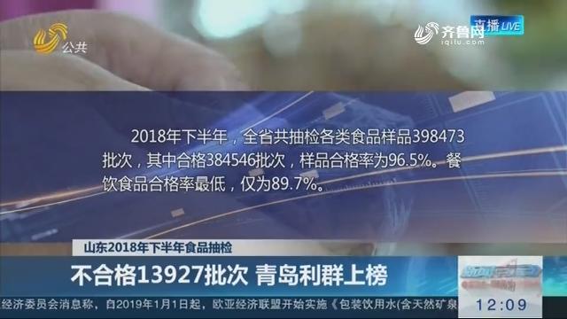 【山东2018年下半年食品抽检】不合格13927批次 青岛利群上榜