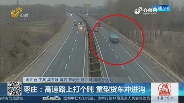 枣庄:高速路上打个盹 重型货车冲进沟