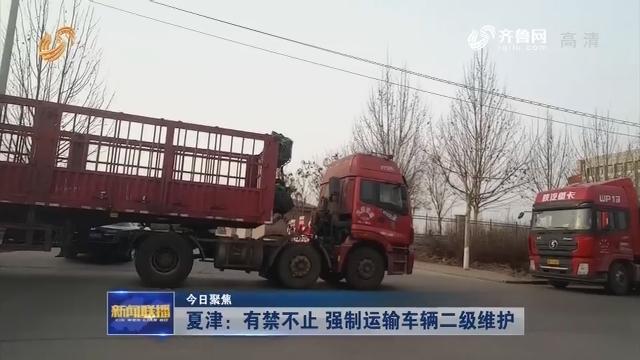 【今日聚焦】夏津:有禁不止 强制运输车辆二级维护
