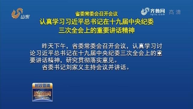 省委常委會召開會議 認真學習習近平總書記在十九屆中央紀委三次全會上的重要講話精神
