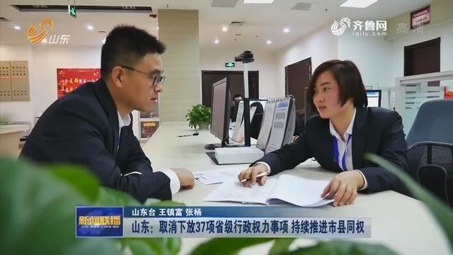 【2019年再出发】山东:取消下放37项省级行政权力事项 持续推进市县同权