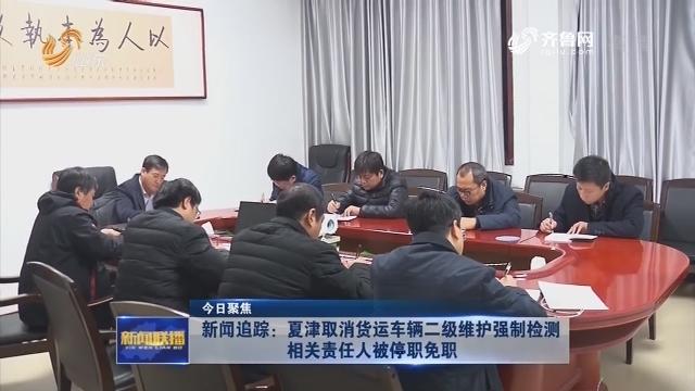 【今日聚焦】新闻追踪:夏津取消货运车辆二级维护强制检测 相关责任人被停职免职