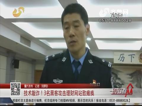 【警方发布】济南:技术敲诈!3名黑客攻击理财网站致瘫痪