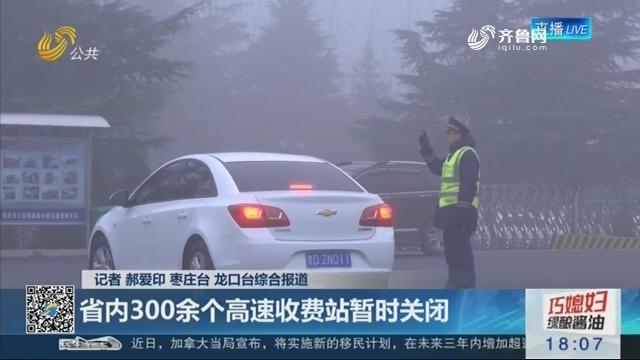 【关注雾霾天气】省内300余个高速收费站暂时关闭