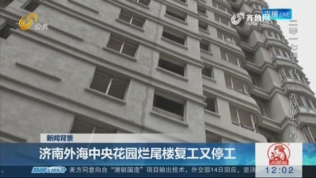 【新闻背景】济南外海中央花园烂尾楼复工又停工