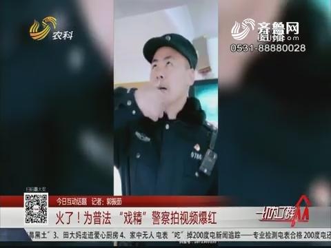 """【今日互动话题】火了!为普法""""戏精""""警察拍视频爆红"""