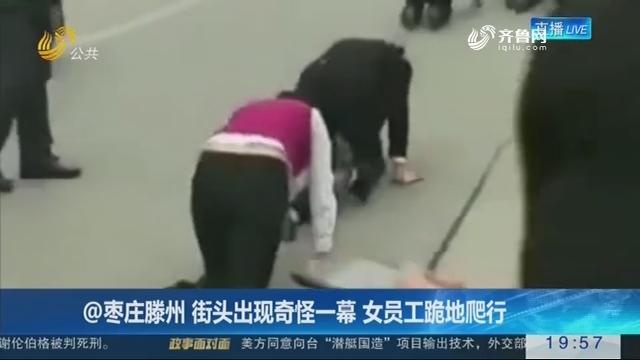 @枣庄滕州 街头出现奇怪一幕 女员工跪地爬行
