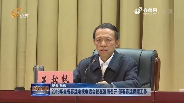 2019年全省春运电视电话会议在济南召开 部署春运保障工作