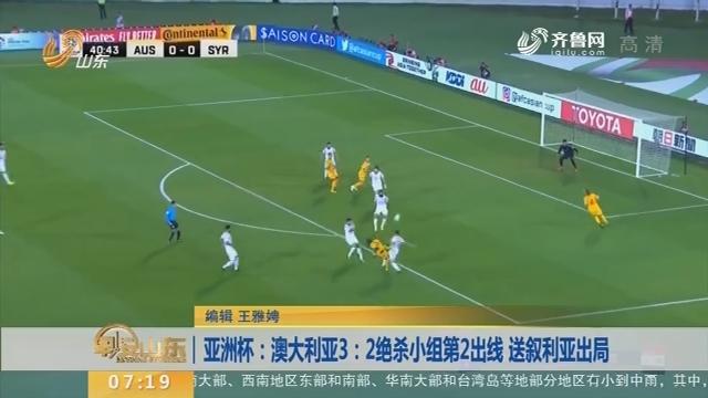 亚洲杯:澳大利亚3:2绝杀小组第2出线 送叙利亚出局