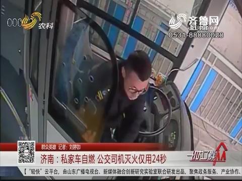 【群众英雄】济南:私家车自燃 公交司机灭火仅用24秒