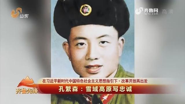 20190116《齐鲁前锋》:在习近平新期间中国特征社会主义头脑指引下·革新开放再动身 孔繁森——雪域高原写忠实