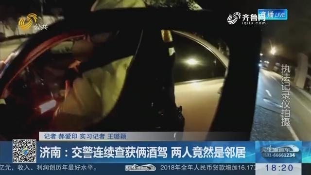 济南:交警连续查获俩酒驾 两人竟然是邻居