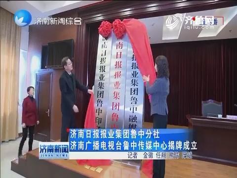 济南日报报业集团鲁中分社济南广播电视台鲁中传媒中心揭牌成立