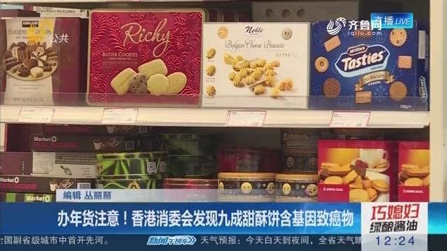 办年货注意!香港消委会发现九成甜酥饼含基因致癌物