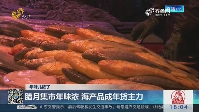 【年味儿浓了】青岛:腊月集市年味浓 海产品成年货主力