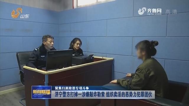 【聚焦扫黑除恶专项斗争】济宁警方打掉一涉嫌敲诈勒索 组织卖淫的恶势力犯罪团伙