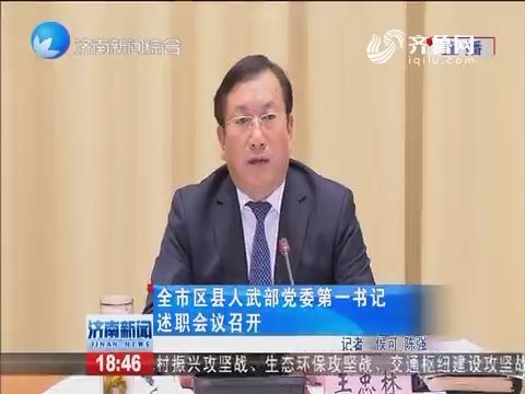 济南市区县人武部党委第一书记述职会议召开