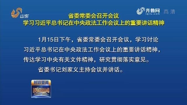 省委常委会召开会议 学习习近平总书记在中央政法工作会议上的重要讲话精神