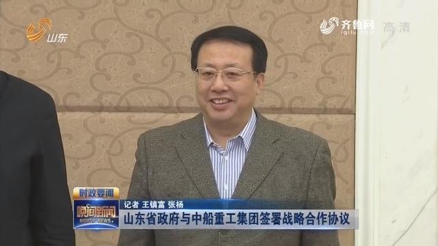 山東省政府與中船重工集團簽署戰略合作協議