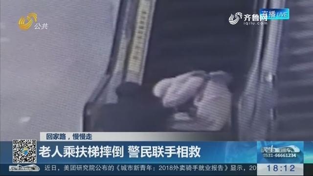【回家路,慢慢走】德州:老人乘扶梯摔倒 警民联手相救