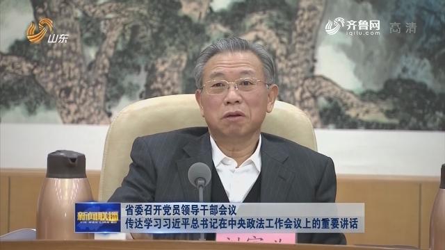 省委召開黨員領導干部會議 傳達學習習近平總書記在中央政法工作會議上的重要講話