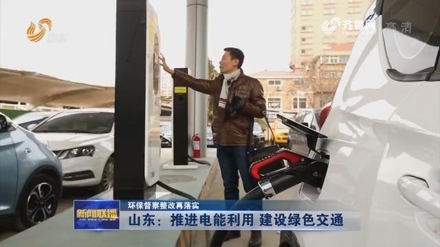 【环保督察整改再落实】山东:推进电能利用 建设绿色交通