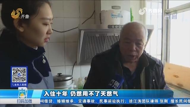 禹城:入住十年 仍然用不了天然气