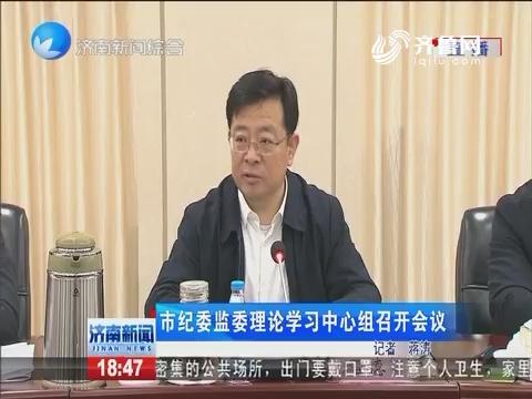 济南市纪委监委理论学习中心组召开会议