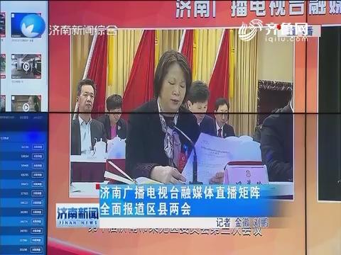 济南广播电视台融媒体直播矩阵全面报道区县两会