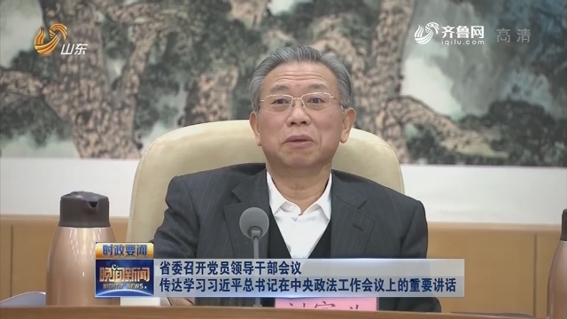 省委召开党员领导干部会议 传达学习习近平总书记在中央政法工作会议上的重要讲话